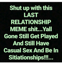 Love, Meme, and Memes: Shut up with this  LAST  RELATIONSHIP  MEME shit...Yall  Gone Still Get Played  And Still Have  Casual Sex And Be In  Sitiationships!!... IT'S ALL LOVE