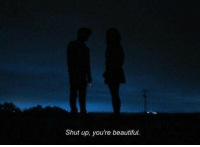Beautiful, Shut Up, and Youre: Shut up, you're beautiful.