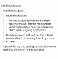 "Dad, Good, and Humans of Tumblr: shutthefuckupcas:  shutthefuckupcas:  shutthefuckupcas:  My dad accidentally threw a cheese  grater at me so I left the room and he  yelled ""come back here you ungrateful  child"" while laughing hysterically  Update my mom just told me that if I had  even a 'shred' of decency I would go back  in there  Update #2: my dad apologized and told me he  had only done it for 'the grater good'"