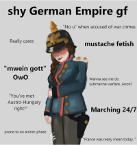 "Gf: shy German Empire gf  ""No u"" when accused of war crimes  Really cares  mustache fetish  ""mwein gott""  OwO  Wanna see me do  submarine warfare, Anon?  ""You've met  Austro-Hungary  right?""  Marching 24/7  prone to an anime-phase  ""France was really mean today."""