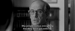 Shy People: Shy people notice everything  but they don't get noticed.  H-E-R-0 1-N