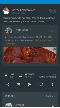 <p>This thread will be full of intellectual discussion (via /r/BlackPeopleTwitter)</p>: Shyne Coldchain Jr  @Smooth_Orator  10:04 AM  8/26/16  I'm convinced white men spend their life doing dangerous  things because being a white man is too safe  Philip Lewis  @Phil_Lewis_  22h  Guy jumps into bathtub filled with 1,250 bottles of hot  sauce and immediately regrets it: thrillist.com/news/  nation/guy-  LIKE  8021  RETWEET  10120  via  Twitter for Android  REPLIES  SHOW ALL  Ritzseid  3h <p>This thread will be full of intellectual discussion (via /r/BlackPeopleTwitter)</p>