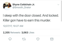 <p>Make yo' man work for it. (via /r/BlackPeopleTwitter)</p>: Shyne Coldchain Jr.  @Smooth_Orator  I sleep with the door closed. And locked  Killer gon have to earn this murder.  12/27/17, 10:27 AM  2,205 Retweets 3,063 Likes <p>Make yo' man work for it. (via /r/BlackPeopleTwitter)</p>