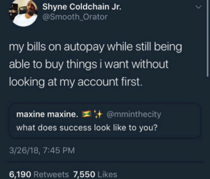 ʍɛʟaռɨռ.ɮaʀɮɨɛ🦄🌈✨: Shyne Coldchain Jr.  @Smooth_Orator  my bills on autopay while still being  able to buy things i want without  looking at my account first.  maxine maxine.  @mminthecity  what does success look like to you?  3/26/18, 7:45 PM  6,190 Retweets 7,550 Likes ʍɛʟaռɨռ.ɮaʀɮɨɛ🦄🌈✨