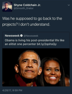 Abomination of a headline: Shyne Coldchain Jr.  @Smooth_Orator  Was he supposed to go back to the  projects? I don't understand  Newsweek@Newsweek  Obama is living his post-presidential life like  an elitist one percenter bit.ly/2qohsQy  4/28/17, 9:59 PM Abomination of a headline