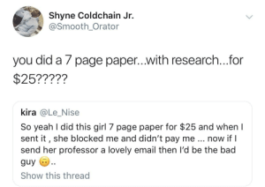 Bad, Dank, and Memes: Shyne Coldchain Jr  @Smooth_Orator  you did a 7 page paper...with research...for  $25?????  kira @Le_Nise  So yeah l did this girl 7 page paper for $25 and when I  sent it, she blocked me and didn't pay me now if l  send her professor a lovely email then I'd be the bad  guy  Show this thread Who is the REAL fool here though?? by HRMisHere MORE MEMES