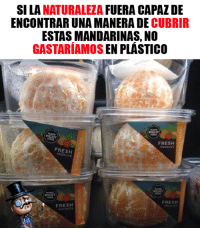 Fresh, Memes, and 🤖: SI LA NATURALEZA FUERA CAPAZ DE  ENCONTRAR UNA MANERA DE CUBRIR  ESTAS MANDARINAS, NO  GASTARÍAMOS EN PLÁSTICO  FRESH  PRODUc  FRESHZ  RODUCE  MADE  RIGHT  Htat  FRESH  FRESH Millenials