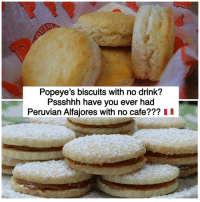 Popeyes Biscuits: SI  Popeye's biscuits with no drink?  Pssshhh have you ever had  Peruvian Alfajores with no cafe??? II