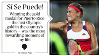 Memes, Puerto Rico, and Olympics: Si Se Puede!  Winning the gold  medal for Puerto Rico  the first Olympic  gold in the country's  history was the most  rewarding moment of  my life.  by Monica Puig After winning Puerto Rico's first Olympic Gold, @MonicaAce93 reflects on her journey.