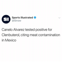Ggg, Memes, and Sports: SI  Sports Illustrated  @Slnow  Canelo Alvarez tested positive for  Clenbuterol, citing meat contamination  in Mexico According to reports, CaneloAlvarez has tested positive for trace levels of the P.E.D. Clenbuterol just two months before his rematch against GGG. Canelo says that the meat in Mexico is contaminated and the cause of his positive result of the banned substance...thoughts? 🥊😳🤔 @SportsIllustrated WSHH