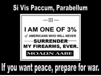 God, Life, and Memes: Si Vis Paccum, Parabellum  I AM ONE OF 3%  of AMERICANS WHO WILL NEVER  SURRENDER  MY FIREARMS, EVER  If you want peace, prepare for war. Is life so dear, or peace so sweet, as to be purchased at the price of chains and slavery? Forbid it, Almighty God! I know not what course others may take; but as for me, give me liberty or give me death!  - Cold Dead Hands 2nd Amendment Gear: CDH2A.COM/STORE