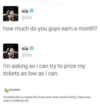 I don't even listen to Sia but this is so kind: Sia  @Sia  how much do you guys earn a month?  sia  @Sia  i'm asking so i can try to price my  tickets as low as i can.  shouldnt  honestly this is maybe the nicest and most sincere thing I have ever  seen a celebrity do I don't even listen to Sia but this is so kind