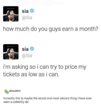This is unbelievably pure: Sia  @Sia  how much do you guys earn a month?  Sia  @Sia  i'm asking so i can try to price my  tickets as low as i can.  shouldnt  honestly this is maybe the nicest and most sincere thing I have ever  seen a celebrity do This is unbelievably pure