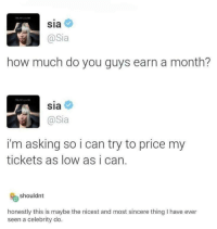 :): Sia  @Sia  how much do you guys earn a month?  sia  @Sia  i'm asking so i can try to price my  tickets as low as i can.  shouldnt  honestly this is maybe the nicest and most sincere thing I have ever  seen a celebrity do :)