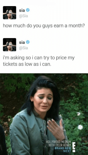Love, Omg, and Target: Sia  @Sia  how much do you guys earn a month?   Sia  @Sia  i'm asking so i can try to price my  tickets as low as i can.   HOLLYWOOD MEDIUM  WITH TYLER HENRY  BRAND NEW  NEXT ■ thecommonchick:  OMG! I LOVE SIA!😭😍