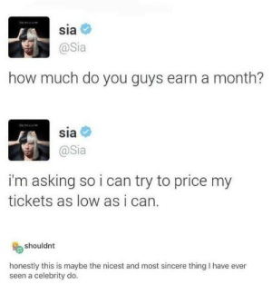 I don't even listen to Sia but this is so kind: sia  @Sia  how much do you guys earn a month?  sia  @Sia  i'm asking so i can try to price my  tickets as low as i can.  shouldnt  honestly this is maybe the nicest and most sincere thing I have ever  seen a celebrity do. I don't even listen to Sia but this is so kind