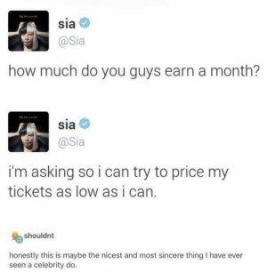 https://t.co/alkaUVP5el: sia  @Sia  how much do you guys earn a month?  sia  @Sia  i'm asking so i can try to price my  tickets as low as i can.  shouldnt  honestly this is maybe the nicest and most sincere thing I have ever  seen a celebrity do. https://t.co/alkaUVP5el