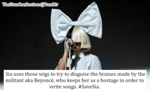omg: Sia uses those wigs to try to disguise the bruises made by the  militant aka Beyoncé, who keeps her as a hostage in order to  write songs. omg