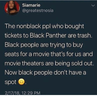 Memes, Trash, and Black: Siamarie  @greatestnosia  |  The nonblack ppl who bought  tickets to Black Panther are trash  Black people are trying to buy  seats for a movie that's for us and  movie theaters are being sold out.  Now black people don't havea  spot  2/17/18, 12:29 PM MLK rolling in his grave 💀💀💀💀