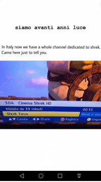 Shrek, Italy, and Cinema: siamo avanti anni luce  In Italy now we have a whole channel dedicated to shrek.  Came here just to tell you.  304 Cinema Shrek HD  niziato da 39 minuti  Shrek Terzo  00:35  Shrek e viss  A Canale Orario  B RegistraLingua