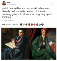 Weird, Narcissistic, and Classical Art: sian  @uncoolestgirl  weird how selfies are narcissistic when men  literally had portraits painted of them in  dressing gowns to show how long they spent  thinking  3:23 AM-9 Apr 2015  4,590 Retweets 7,191 Likes