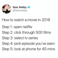 Precisely: Sian Welby  @Sianwelb  How to watch a movie in 2018  Step 1: open netflix  Step 2: click through 500 films  Step 3: select tv series  Step 4: pick episode you've seen  Step 5: look at phone for 45 mins Precisely