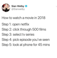 Click, Funny, and Netflix: Sian Welby  @Sianwelby  How to watch a movie in 2018  Step 1: open netflix  Step 2: click through 500 films  Step 3: select tv series  Step 4: pick episode you've seen  Step 5: look at phone for 45 mins I haven't watched anything tv-movie related in 3 years