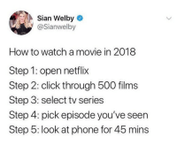 meirl: Sian Welby  @Sianwelby  How to watch a movie in 2018  Step 1: open netflix  Step 2: click through 500 films  Step 3: select tv series  Step 4: pick episode you've seen  Step 5: look at phone for 45 mins meirl