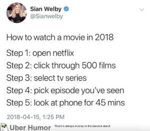 failnation:  Movie night: Sian Welby  @Sianwelby  How to watch a movie in 2018  Step 1: open netflix  Step 2: click through 500 films  Step 3: select tv series  Step 4: pick episode you've seen  Step 5: look at phone for 45 mins  2018-04-15, 1:25 PM  on  Uber Humor There's alway money in the banana stand failnation:  Movie night