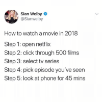 I have never seen something so accurate. @_theblessedone: Sian Welby  @Sianwelby  How to watch amovie in 2018  Step 1: open netflix  Step 2: click through 500 films  Step 3: select tv series  Step 4: pick episode you've seen  Step 5: look at phone for 45 mins I have never seen something so accurate. @_theblessedone