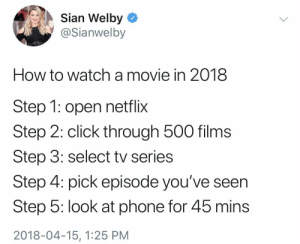 meirl: Sian Welby  @Sianwelby  How to watch amovie in 2018  Step 1: open netflix  Step 2: click through 500 films  Step 3: select tv series  Step 4: pick episode you've seen  Step 5: look at phone for 45 mins  2018-04-15, 1:25 PM meirl