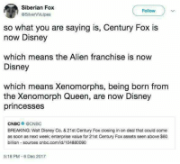 Disney, Memes, and Soon...: Siberian Fox  @SilverVVulpes  Follow  so what you are saying is, Century Fox is  now Disney  which means the Alien franchise is now  Disney  which means Xenomorphs, being born from  the Xenomorph Queen, are now Disney  princesses  CNBC● @CNBC  BREAKING: Walt Disney Co. &21st Century Fox closing in on deal that could come  as soon as next week; enterprise value for 21st Century Fox assets seen above $60  billion sources cnbc.com/id/104880090  5:18 PM-6 Dec 2017