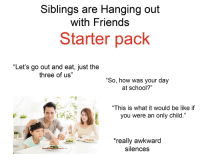 "Be Like, Friends, and School: Siblings are Hanging out  with Friends  Starter pack  ""Let's go out and eat, just the  three of us""  ""So, how was your day  at school?""  ""This is what it would be like if  you were an only child.""  really awkward  silences"
