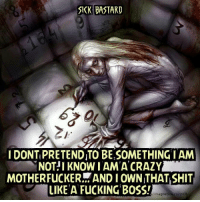 motherfucker: SICK BASTARD  I DONT PRETENDITO BE SOMETHING I AM  MNOT!I KNOW IAM A CRAZY  MOTHERFUCKER AND I OWN THAT SHIT  LIKE A FucKING BOSS!  magnet