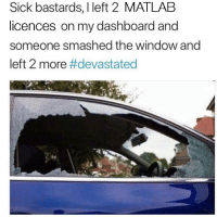 Sick, Matlab, and Dashboard: Sick bastards, I left 2 MATLAB  licences on my dashboard and  someone smashed the window and  left 2 more Sick Brutes!!