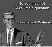 "I Dont Speak Walmart: Sick H  No you may not  Axe"" me a question  I don't speak Walmart"