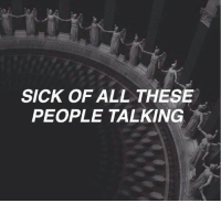 Sick, All, and People: SICK OF ALL THESE  PEOPLE TALKING