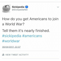 Sickipedia  asickipediaNet  How do you get Americans to join  a World War?  Tell them it's nearly finished.  #sickipedia #americans  #world war  06/04/2017, 22:37  III VIEW TWEET ACTIVITY Follow our twitter sickipedia
