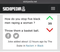 sickipedia.net  SICKIPEDIA  How do you stop five black  A  men raping a woman  35  Throw them a basket ball.  V  Joke added about 12 hours ago by The  Duke in  Racism  Black sickipedia