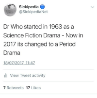 Sickipedia O  @SickipediaNet  Dr Who started in 1963 as a  Science Fiction Drama - Now in  2017 its changed to a Period  Drama  18/07/2017,11:47  ll View Tweet activity  7 Retweets 17 Likes sickipedia
