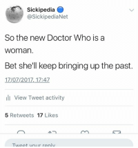 Sickipedia .  @SickipediaNet  So the new Doctor Who is a  woman  Bet she'll keep bringing up the past.  17/07/2017, 17:47  l View Tweet activity  5 Retweets 17 Likes  Tweet vour renly sickipedia