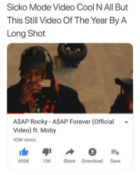 Name a better video artist than Rocky, I'll wait 😴 @larnite • ➫➫➫ Follow @Staggering for more funny posts daily! • (Ignore: memes dank funny cats insta love me goals happy love twitter): Sicko Mode Video Cool N All But  This Still Video Of The Year By A  Long Shot  AŞAP Rocky - A$AP Forever (Official  Video) ft. Moby  42M views  650K 15KShare Download Save Name a better video artist than Rocky, I'll wait 😴 @larnite • ➫➫➫ Follow @Staggering for more funny posts daily! • (Ignore: memes dank funny cats insta love me goals happy love twitter)