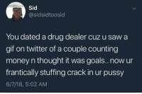 Drug Dealer, Gif, and Goals: Sid  @sidsidtoosid  You dated a drug dealer cuz u saw a  gif on twitter of a couple counting  money n thought it was goals.. now ur  frantically stuffing crack in ur pussy  6/7/18, 5:02 AM Dm for promos