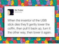 Would Actually Pay To Be There To See This http://www.damnlol.com/would-actually-pay-to-be-there-to-see-this-89402.html: Sid Trotter  @sidtrotter  When the inventor of the USB  stick dies they'll gently lower the  coffin, then pull it back up, turn it  the other way, then lower it again  VIA DAMNLOL.COM Would Actually Pay To Be There To See This http://www.damnlol.com/would-actually-pay-to-be-there-to-see-this-89402.html