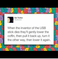 Memes, Sid, and Back: Sid Trotter  @sidtrotter  When the inventor of the USB  stick dies they'll gently lower the  coffin, then pull it back up, turn it  the other way, then lower it again. :( badsciencejokes