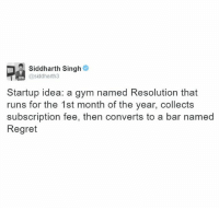 TheDesiStuff: Siddharth Singh  @siddharth3  Startup idea: a gym named Resolution that  runs for the 1st month of the year, collects  subscription fee, then converts to a bar named  Regret TheDesiStuff
