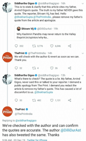 Indian Media Fail, moreover not quitting their bullshit: Siddhartha Gigo0@siddharthagigoo 16h  This is to state & clarify that this article cites my father,  Arvind Gigoo's quote. The truth is my father NEVER gave this  quote. The reporter, Shivam Vij, has lied. Hello  @ShekharGupta @ThePrintlndia, please remove my father's  quote from the article and apologize.  Shivam Vij  @DilliDurAst 19h  Why Kashmiri Pandits may never return to the Valley  theprint.in/opinion/why-ka...  t3,776  202  6,046  ThePrint@ThePrintIndia 14h  We will check with the author & revert as soon as we can.  Thank you.  The  Print  11 4  52  26  Siddhartha Gigo0@siddharthagigoo 13h  What's there to check? The quote is a lie. My father, Arvind  Gigoo, never said this or talked to your reporter. I demand a  public apology from The Print. I demand you redact the  article & remove my father's quote. This has caused a lot of  discomfort to us. @ShekharGupta  L 482  30  1,131  ThePrint  The  Print  @ThePrintlndia  Replying to @siddharthagigoo  We've checked with the author and can confirm  the quotes are accurate. The author @DilliDurAst  has also tweeted the same. Thanks  9:06 AM 03 Dec 19 Twitter for iPhone Indian Media Fail, moreover not quitting their bullshit