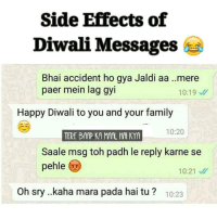 Family, Memes, and Happy: Side Effects of  Diwali Messages  Bhai accident ho gya Jaldi aa ..mere  paer mein lag gyi  10:19  Happy Diwali to you and your family  10:20  Saale msg toh padh le reply karne se  pehle  10:21 M  Oh sry ..kaha mara pada hai tu 10:23 Side effects :D