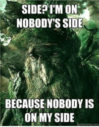 How I feel every election cycle: SIDE ON  NOBODY'S SIDE  BECAUSE NOBODY IS  ON MY SIDE  uickmeme com How I feel every election cycle
