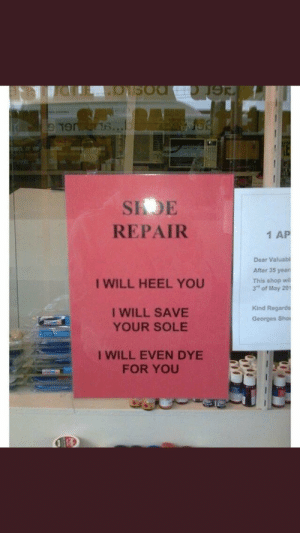 "Dye for you: SIDE  REPAIR  1 AP  Dear Valuabl  After 35 yean  This shop wi  3"" of May 201  I WILL HEEL YOU  I WILL SAVE  YOUR SOLE  Kind Regards  Georges Sho  I WILL EVEN DYE  FOR YOU Dye for you"